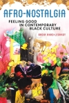 Afro Nostalgia: Feeling Good in Contemporary Black Culture by Badia Ahad-Legardy